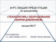 КУРС ЛЕКЦИЙ-ПРЕЗЕНТАЦИЙ по дисциплине «ТЕХНОЛОГИЯ и ОБОРУДОВАНИЕ СВАРКИ