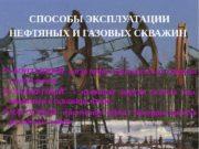 СПОСОБЫ ЭКСПЛУАТАЦИИ НЕФТЯНЫХ И ГАЗОВЫХ СКВАЖИН