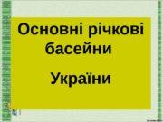 Основні річкові басейни України  Річки України належать