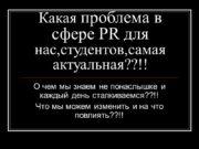 Какая проблема в сфере PR для нас,студентов,самая актуальная??!!