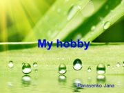 My hobby Panasenko Jana My name is Jana
