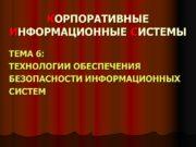 КОРПОРАТИВНЫЕ ИНФОРМАЦИОННЫЕ СИСТЕМЫ ТЕМА 6: ТЕХНОЛОГИИ ОБЕСПЕЧЕНИЯ БЕЗОПАСНОСТИ