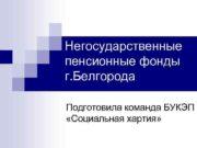Негосударственные пенсионные фонды г. Белгорода Подготовила команда БУКЭП