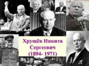 Хрущёв Никита  Сергеевич  (1894 — 1971)