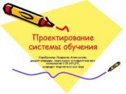 Проектирование системы обучения Серебрякова Людмила Алексеевна, доцент
