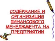 СОДЕРЖАНИЕ И  ОРГАНИЗАЦИЯ ФИНАНСОВОГО МЕНЕДЖМЕНТА НА