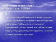 Кейс-метод (сase study) метод анализа ситуаций Суть: 1.