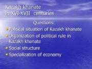 Kazakh khanate in XVI-XVII centuries Questions: Political situation