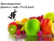Проектирование фитнесс- кафе «Fresh food» Дисциплина: Проектирование образовательной
