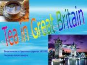 Tea in Great Britain Выполнила: студентка группы 102