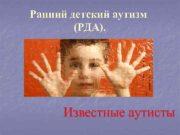 Ранний детский аутизм   (РДА).  Известные