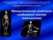 Функциональная анатомия соединений костей конечностей Заведующий кафедрой, академик