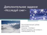 Дополнительное задание «Исследуй снег» Исследовательскую работу выполнили: Команда
