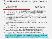 Линейное(векторное)пространств о,  8 свойств:  see БСЭ