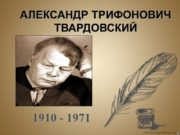АЛЕКСАНДР ТРИФОНОВИЧ ТВАРДОВСКИЙ 1910 — 1971 «Твардовский —