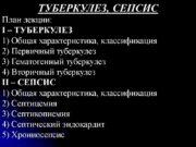 ТУБЕРКУЛЕЗ, СЕПСИС План лекции: I – ТУБЕРКУЛЕЗ 1)