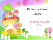 Игры в детском лагере Выполнил: Филатов С.А.. Игры