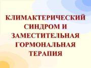 КЛИМАКТЕРИЧЕСКИЙ СИНДРОМ И ЗАМЕСТИТЕЛЬНАЯ  ГОРМОНАЛЬНАЯ ТЕРАПИЯ