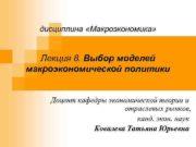дисциплина «Макроэкономика»  Лекция 8. Выбор моделей