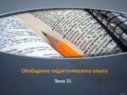 Обобщение педагогического опыта Тема 32. 01  Обобщение