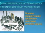 Материаловедение. Технология конструкционных материалов Основы механической обработки заготовок