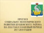 ПРОГНОЗ СОЦИАЛЬНО-ЭКОНОМИЧЕСКОГО РАЗВИТИЯ ШУШЕНСКОГО РАЙОНА НА 2016 ГОД