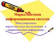 Маркетинговая информационная система Международные маркетинговые исследования и маркетинговая