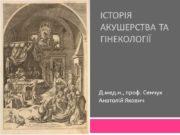 Історія акушерства та гінекології Д.мед.н., проф. Сенчук Анатолій
