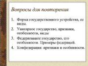 Вопросы для повторения 1. Форма государственного устройства, ее