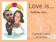 Love is… Evgeny & Svetlana 23.08.2014 Любовь это…