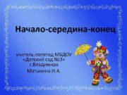 Начало-середина-конец учитель-логопед МБДОУ «Детский сад № 3» г.