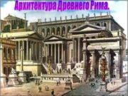 Архитектура Древнего Рима. Рим! Всемогущее, таинственное слово!.. Все,