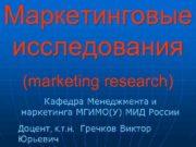 Маркетинговые исследования (marketing research) Кафедра Менеджмента и маркетинга