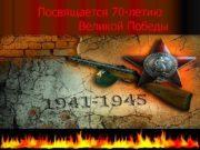Посвящается 70 -летию Великой Победы  1941 -1945