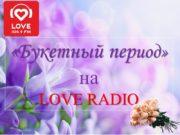 «Букетный период» на LOVE RADIO О ПРОЕКТЕ С