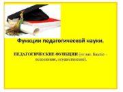 Функции педагогической науки. ПЕДАГОГИЧЕСКИЕ ФУНКЦИИ (от лат.