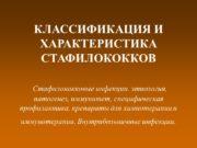 КЛАССИФИКАЦИЯ И ХАРАКТЕРИСТИКА СТАФИЛОКОККОВ Стафилококковые инфекции. этиология, патогенез,