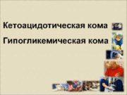 Кетоацидотическая кома Гипогликемическая кома   План 1.