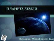 ПЛАНЕТА ЗЕМЛЯ Виконав: Михайленко Ігор  Земля •