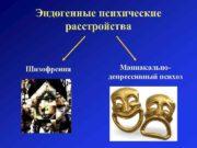 Эндогенные психические расстройства Шизофрения Маниакальнодепрессивный психоз  Шизофрения
