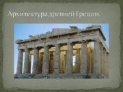 Архитектура древней Греции. Главной архитектурной задачей у греков