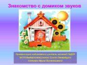 Знакомство с домиком звуков Презентацию подготовила учитель-логопед ГБДОУ