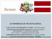 Латвия ЛАТВИЙСКАЯ РЕСПУБЛИКА. ГОСУДАРСТВЕННЫЙ СТРОЙ — РЕСПУБЛИКА. ИСПОЛНИТЕЛЬНАЯ