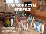 ГАРМОНИСТЫ, ВПЕРЁД! Работу выполнила: Белоглазова Юлия, ученица 7