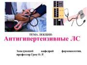 ТЕМА ЛЕКЦИИ: Антигипертензивные ЛС Заведующий кафедрой фармакологии, профессор
