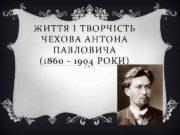 ЖИТТЯ І ТВОРЧІСТЬ ЧЕХОВА АНТОНА ПАВЛОВИЧА (1860 —