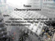Тема: «Землетрясения» Цель: повторить, закрепить материал по теме