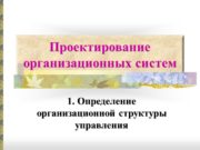 Проектирование организационных систем 1. Определение организационной структуры управления