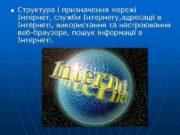 n Структура і призначення мережі Інтернет, служби Інтернету,