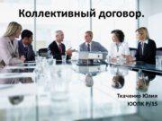Коллективный договор. Ткаченко Юлия ЮОПК Р/15 Содержание Коллективный